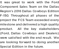 It was great to work with the Ford Component Sales Team on the Dallas Region's 2016 Dallas Cowboys Edition F-150. Throughout all phases of the project the FCS Team exceeded every milestone and delivered a high quality product. All the key stakeholders (Ford, Dallas Cowboys and Dealers) were satisfied with the end result. We are looking forward to doing another Special Edition in the future.